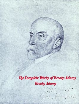 The Complete Works of Brooks Adams, Brooks Adams