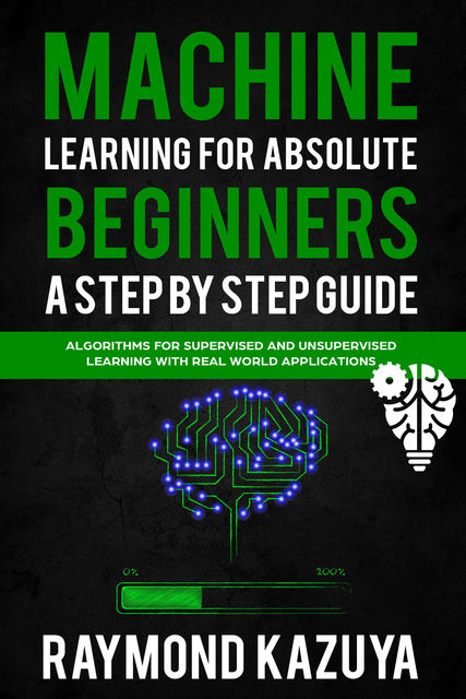Machine Learning For Absolute Begginers A Step By Step Guide, William Sullivan, Raymond Kazyua