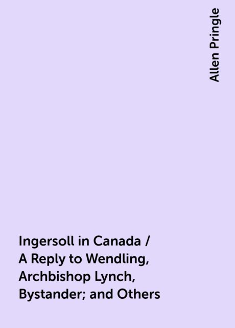 Ingersoll in Canada / A Reply to Wendling, Archbishop Lynch, Bystander; and Others, Allen Pringle