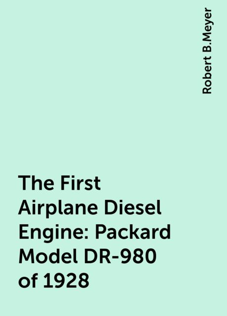 The First Airplane Diesel Engine: Packard Model DR-980 of 1928, Robert B.Meyer