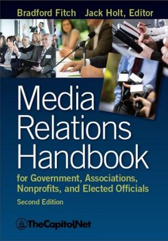 Media Relations Handbook for Government, Associations, Nonprofits, and Elected Officials, 2e, Bradford Fitch