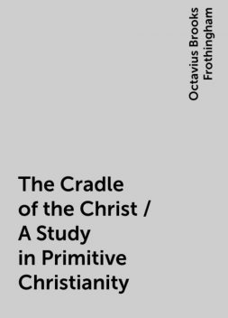The Cradle of the Christ / A Study in Primitive Christianity, Octavius Brooks Frothingham