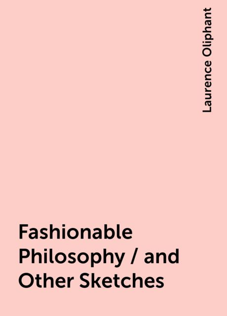 Fashionable Philosophy / and Other Sketches, Laurence Oliphant