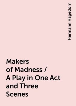 Makers of Madness / A Play in One Act and Three Scenes, Hermann Hagedorn