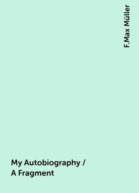 My Autobiography / A Fragment, F.Max Müller