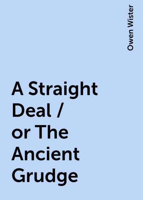 A Straight Deal / or The Ancient Grudge, Owen Wister