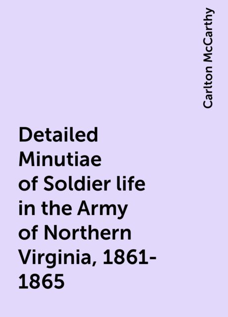 Detailed Minutiae of Soldier life in the Army of Northern Virginia, 1861-1865, Carlton McCarthy
