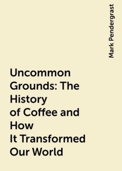 Uncommon Grounds: The History of Coffee and How It Transformed Our World, Mark Pendergrast