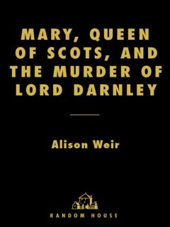 Mary, Queen of Scots, and the Murder of Lord Darnley, Alison Weir