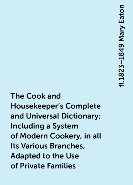 The Cook and Housekeeper's Complete and Universal Dictionary; Including a System of Modern Cookery, in all Its Various Branches, Adapted to the Use of Private Families, fl.1823–1849 Mary Eaton
