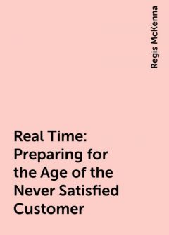 Real Time: Preparing for the Age of the Never Satisfied Customer, Regis McKenna