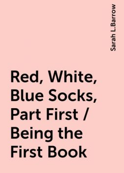 Red, White, Blue Socks, Part First / Being the First Book, Sarah L.Barrow