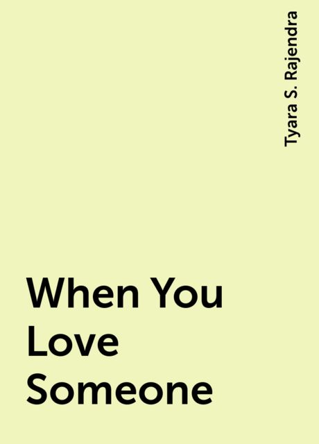 When You Love Someone, Tyara S. Rajendra
