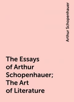 The Essays of Arthur Schopenhauer; The Art of Literature, Arthur Schopenhauer