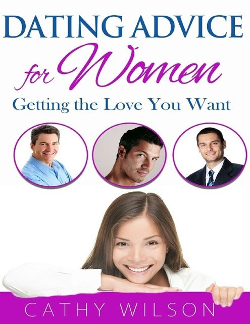 Dating Advice for Women: Getting the Love You Want, Cathy Wilson