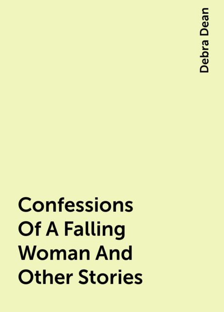Confessions Of A Falling Woman And Other Stories, Debra Dean