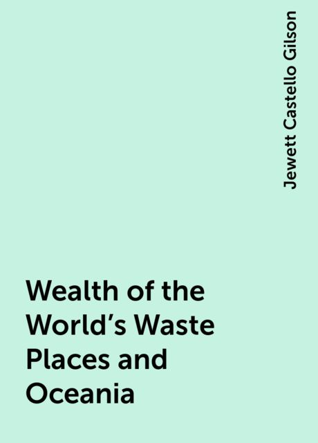 Wealth of the World's Waste Places and Oceania, Jewett Castello Gilson