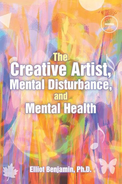 The Creative Artist, Mental Disturbance, and Mental Health, Ph.D., Elliot Benjamin