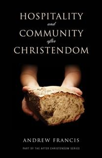Hospitality and Community After Christendom, Andrew Francis