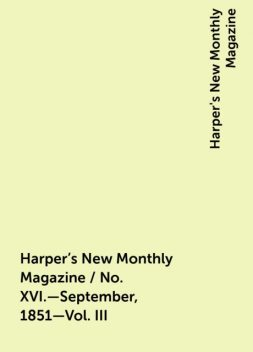 Harper's New Monthly Magazine / No. XVI.—September, 1851—Vol. III, Harper's New Monthly Magazine