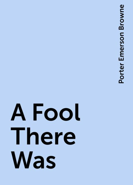A Fool There Was, Porter Emerson Browne