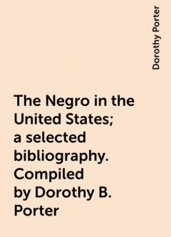 The Negro in the United States; a selected bibliography. Compiled by Dorothy B. Porter, Dorothy Porter