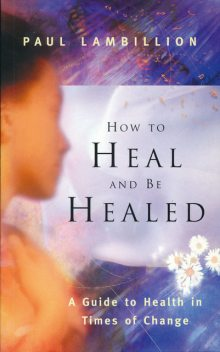 How to Heal and Be Healed – A Guide to Health in Times of Change, Paul Lambillion