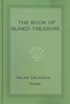 The Book of Buried Treasure / Being a True History of the Gold, Jewels, and Plate of / Pirates, Galleons, etc., which are sought for to this day, Ralph Delahaye Paine