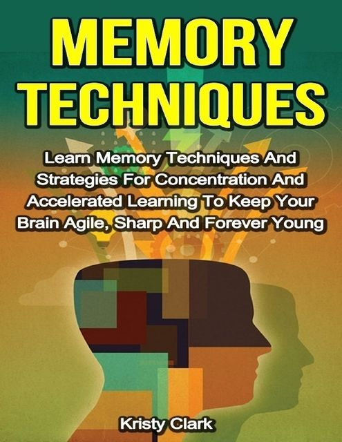Memory Techniques – Learn Memory Techniques and Strategies for Concentration and Accelerated Learning to Keep Your Brain Agile, Sharp and Forever Young, Kristy Clark
