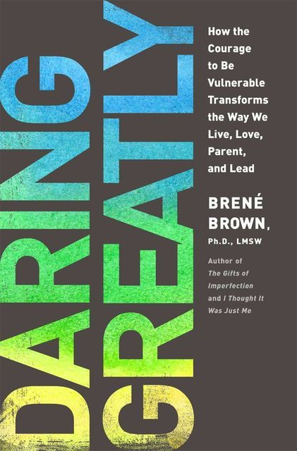 Daring Greatly: How the Courage to Be Vulnerable Transforms the Way We Live, Love, Parent, and Lead, Brene Brown