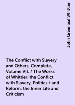 The Conflict with Slavery and Others, Complete, Volume VII, / The Works of Whittier: the Conflict with Slavery, Politics / and Reform, the Inner Life and Criticism, John Greenleaf Whittier