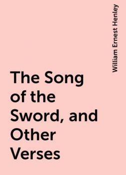 The Song of the Sword, and Other Verses, William Ernest Henley