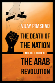 The Death of the Nation and the Future of the Arab Revolution, Vijay Prashad