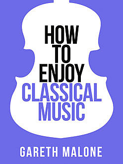Gareth Malone's How To Enjoy Classical Music: HCNF (Collins Shorts, Book 5), Gareth Malone