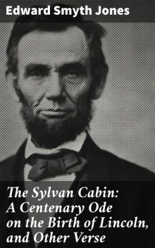 The Sylvan Cabin: A Centenary Ode on the Birth of Lincoln, and Other Verse, Edward Smyth Jones