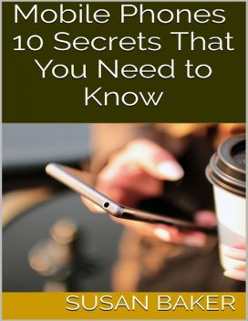 Mobile Phones: 10 Secrets That You Need to Know, Susan Baker