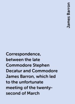 Correspondence, between the late Commodore Stephen Decatur and Commodore James Barron, which led to the unfortunate meeting of the twenty-second of March, James Barron