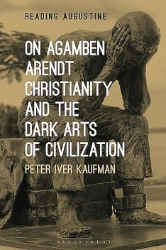 On Agamben, Arendt, Christianity, and the Dark Arts of Civilization, Peter Iver Kaufman