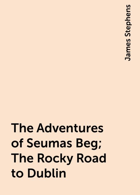 The Adventures of Seumas Beg; The Rocky Road to Dublin, James Stephens