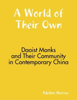A World of Their Own: Daoist Monks and Their Community In Contemporary China, Adeline Herrou