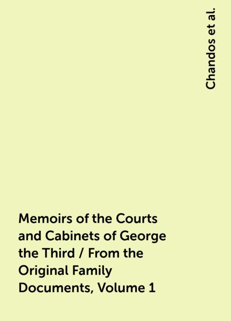 Memoirs of the Courts and Cabinets of George the Third / From the Original Family Documents, Volume 1,