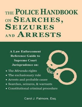 The Police Handbook On Searches, Seizures and Arrests: A Law Enforcement Reference Guide, Esq, Carol J.Palmore