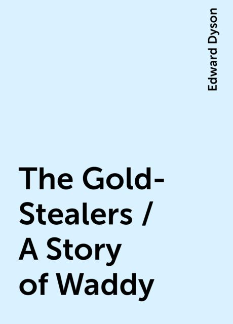 The Gold-Stealers / A Story of Waddy, Edward Dyson