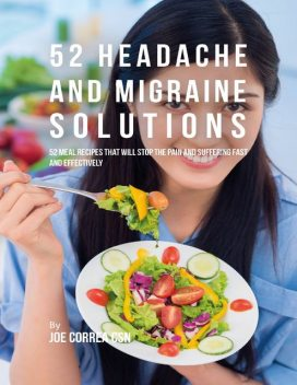 52 Headache and Migraine Solutions: 52 Meal Recipes That Will Stop the Pain and Suffering Fast and Effectively, Joe Correa CSN
