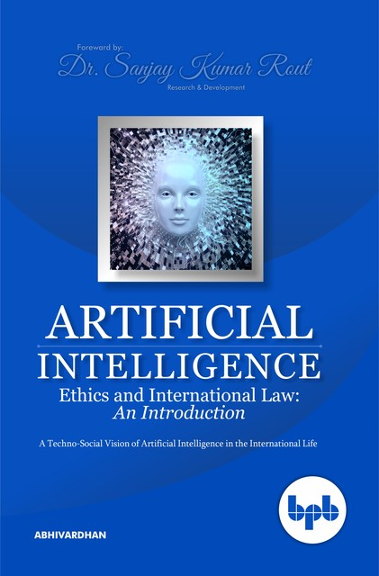 Artificial Intelligence Ethics and International Law: A TechnoSocial Vision of Artificial Intelligence in the International Life, Abhivardhan