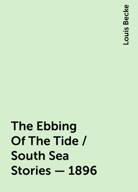 The Ebbing Of The Tide / South Sea Stories - 1896, Louis Becke