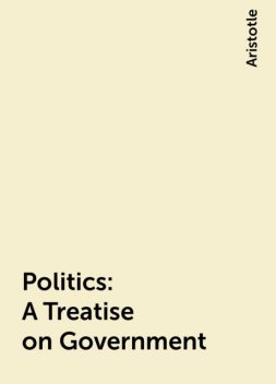 Politics: A Treatise on Government, Aristotle