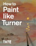 How to Paint Like Turner, Ian Warrell, Nicola Moorby