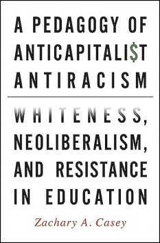 Pedagogy of Anticapitalist Antiracism, A, Zachary A. Casey