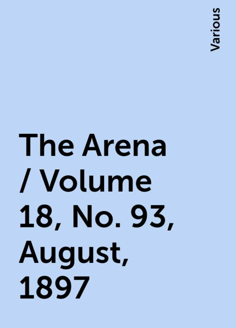 The Arena / Volume 18, No. 93, August, 1897, Various